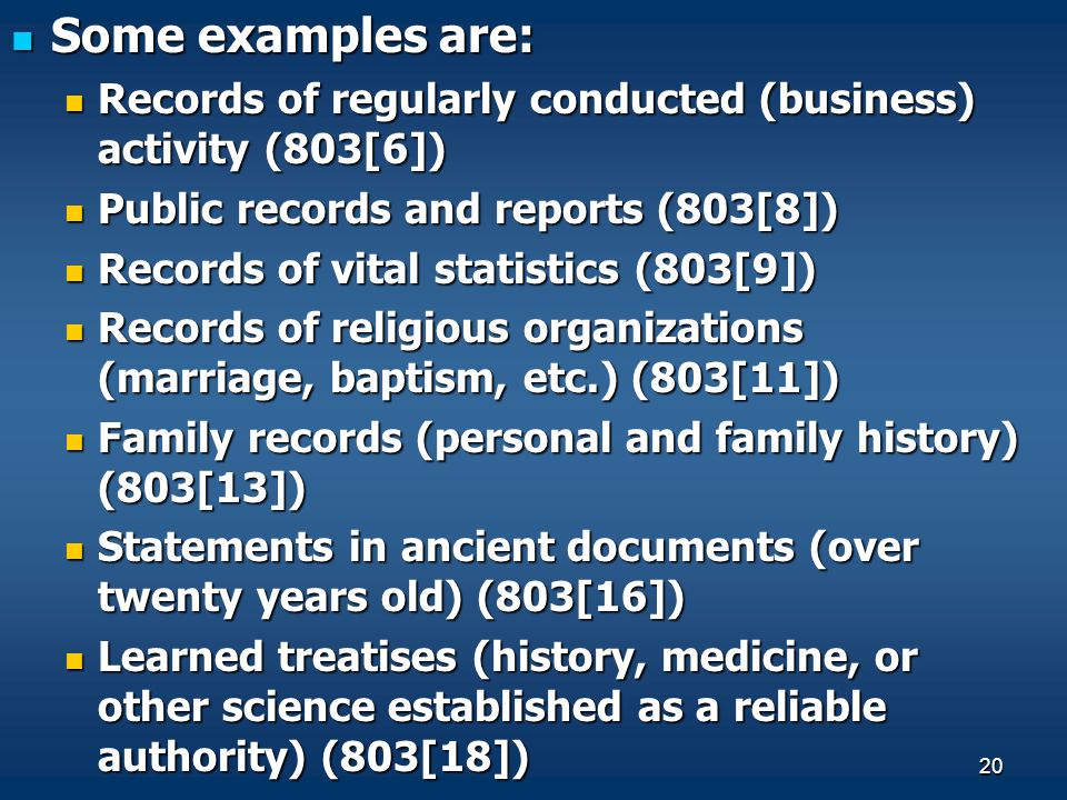 Some examples are: Records of regularly conducted (business) activity (803[6]) Public records and reports (803[8])
